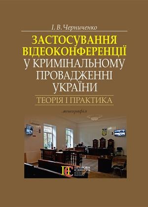 Застосування відеоконференції у кримінальному провадженні України: теорія і практика: монографія.