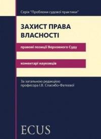 Захист права власності. Правові позиції Верховного Суду: коментарі науковців. І.В. Спасибо-Фатєєва.