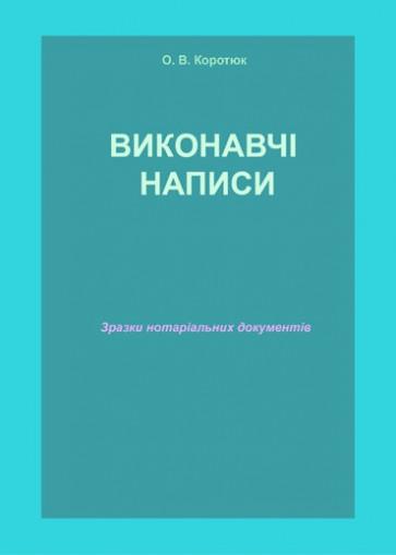 Виконавчі написи: зразки нотаріальних документів. Автор Коротюк О. В.