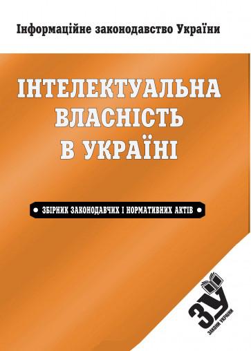 Інтелектуальна власність в Україні: збірник законодавчих і нормативних актів