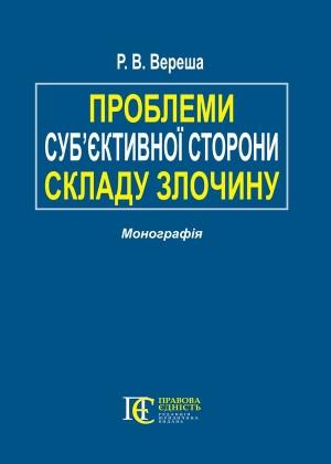Проблеми суб'єктивної сторони складу злочину Монографія Вереша Р.В.