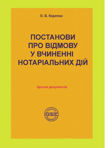 Постанови про відмову у вчиненні нотаріальних дій: зразки документів. О.В. Коротюк.