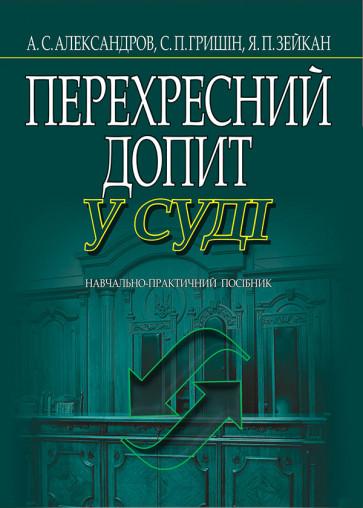 Перехресний допит у суді (тверда) Александров А.С., Гришін С.П., Зейкан Я.П.