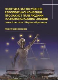 Практика застосування Європейської Конвенції про захист прав людини і основоположних свобод: стаття 6 та стаття 1 Першого Протоколу. Погребняк В. Я., Кравцов С. О.