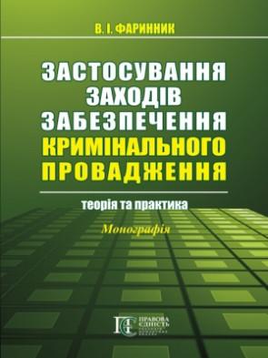 Застосування заходів забезпечення кримінального провадження: теорія та практика монографія Фаринник В. І.
