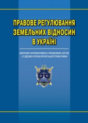 Правове регулювання земельних відносин в Україні збірник нормативно-правових актів і судово-прокурорської практики