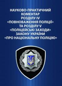 Науково-практичний коментар розділу IV «Повноваження поліції» та розділу V «Поліцейські заходи» Закону України «Про Національну поліцію»